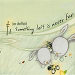 jon sheffield / Something left is never Far