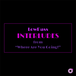 """LowPass / Interludes from """"Where Are You Going?"""""""